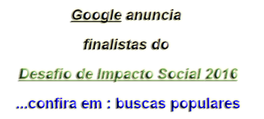 Google anuncia finalistas do Desafio de Impacto Social 2016...confira em : buscas populares