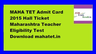 MAHA TET Admit Card 2015 Hall Ticket Maharashtra Teacher Eligibility Test Download mahatet.in