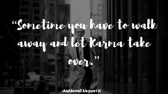 """Sometime you have to walk away and let Karma take over."""