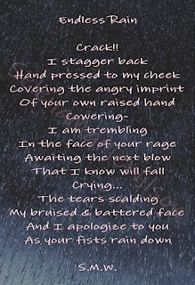 Poem: Endless Rain. Crack!! I stagger back, Hand pressed to my cheek, Covering the angry imprint, Of your own raised hand. Cowering, I am trembling, In the face of your rage, Awaiting the next blow, That I know will fall. Crying... The tears scalding, My bruised and battered face, And I apologize to you as your fists rain down. S.M.W.