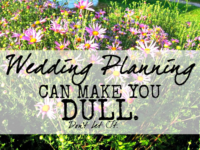 Planning a wedding can make you, well, just plain boring. Don't lose your sparkle!