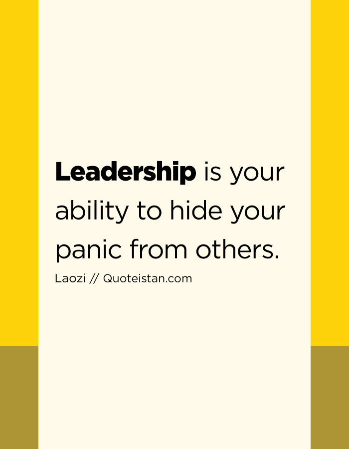 Leadership is your ability to hide your panic from others.
