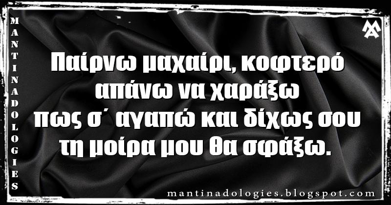 Μαντινάδα - Παίρνω μαχαίρι, κοφτερό, απάνω να χαράξω πως σ΄ αγαπώ και δίχως σου, τη μοίρα μου θα σφάξω.