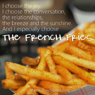 """I choose the joy. I choose the conversation, the relationships, the breeze and the sunshine. And I especially choose the French fries."" - Sara Frankl"
