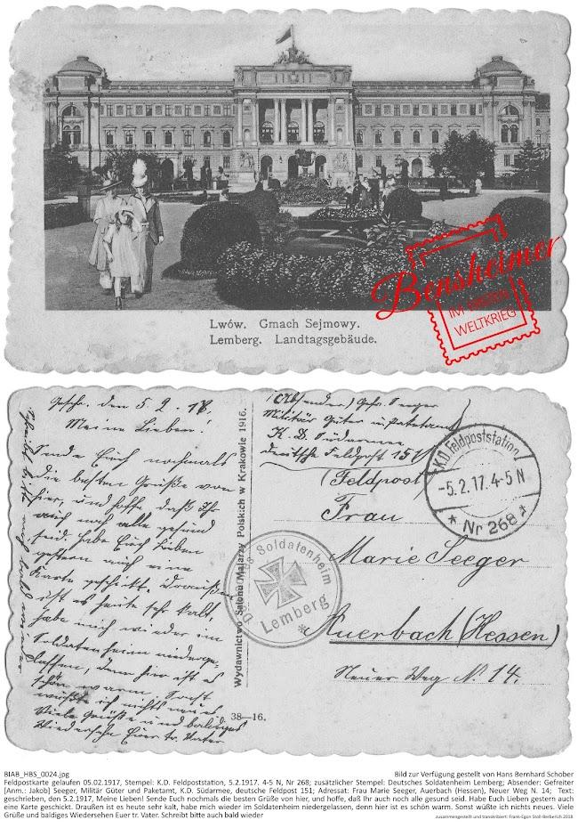 BIAB_HBS_0024.jpg; Bild zur Verfügung gestellt von Hans Bernhard Schober; Feldpostkarte gelaufen 05.02.1917, Stempel: K.D. Feldpoststation, 5.2.1917. 4-5 N, Nr 268; zusätzlicher Stempel: Deutsches Soldatenheim Lemberg; Absender: Gefreiter [Anm.: Jakob] Seeger, Militär Güter und Paketamt, K.D. Südarmee, deutsche Feldpost 151; Adressat: Frau Marie Seeger, Auerbach (Hessen), Neuer Weg N. 14;  Text: geschrieben, den 5.2.1917, Meine Lieben! Sende Euch nochmals die besten Grüße von hier, und hoffe, daß Ihr auch noch alle gesund seid. Habe Euch Lieben gestern auch eine Karte geschickt. Draußen ist es heute sehr kalt, habe mich wieder im Soldatenheim niedergelassen, denn hier ist es schön warm. Sonst wüßte ich nichts neues. Viele Grüße und baldiges Wiedersehen Euer tr. Vater. Schreibt bitte auch bald wieder; zusammengestellt und transkribiert: Frank-Egon Stoll-Berberich 2018.