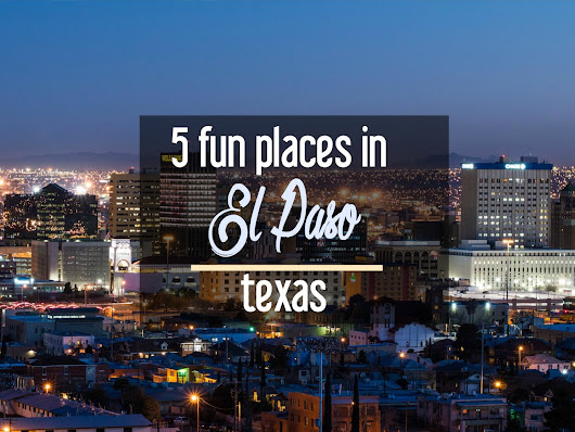 History, Hiking, and More: 5 Fun Places in El Paso, Texas