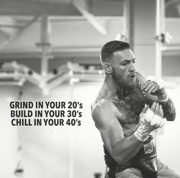 Grind in your 20s Build in your 30s Chill in your 40s.