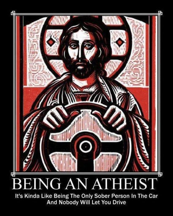 Being An Atheist - It's kinda like being the only sober person in the car and nobody will let you drive