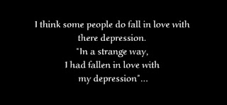 "I think some people do fall in love with there depression. ""In a strange way, I had fallen in love with my depression"""