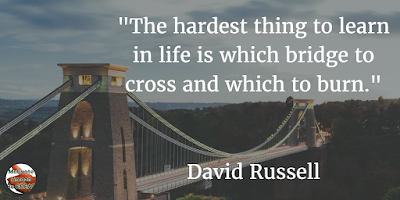 "71 Quotes About Life Being Hard But Getting Through It: ""The hardest thing to learn in life is which bridge to cross and which to burn."" - David Russell"