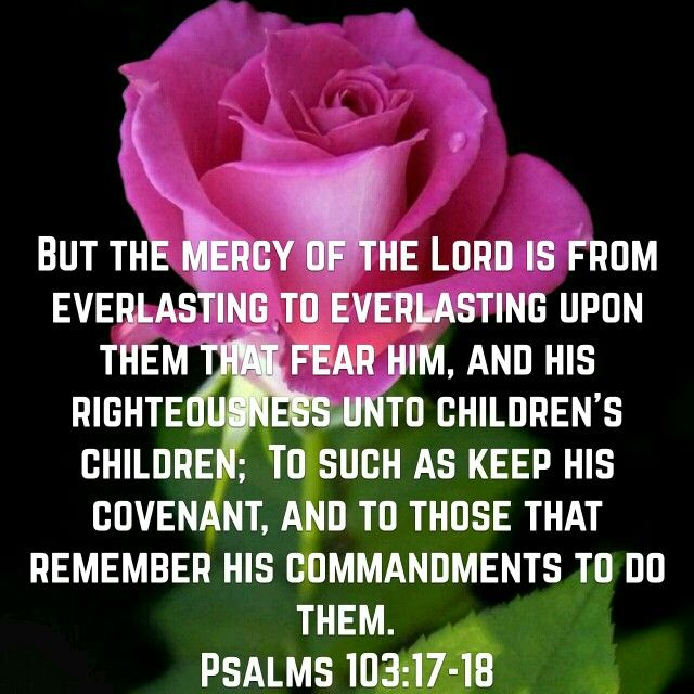 But from everlasting to everlasting the Lord's love is with those who fear him,and his righteousness with their children's children—with those who keep his covenant and remember to obey his precepts.