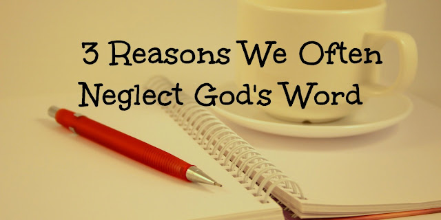 3 Reasons We Neglect God's Word and How we can overcome these problems