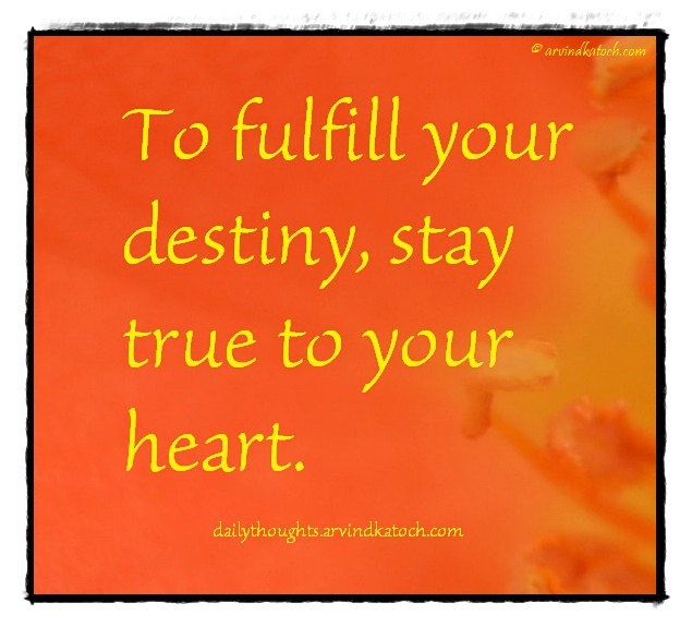 Daily Thought, Meaning, fulfill, destiny, stay true, heart,