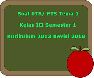Contoh Soal UTS/ PTS Tema 1 Kelas 3 Semester 1 Kurikulum 2013 Revisi 2018