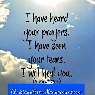 "I have heard your prayers. I have seen your tears. I will heal you"". (2 Kings 20:1-6)"