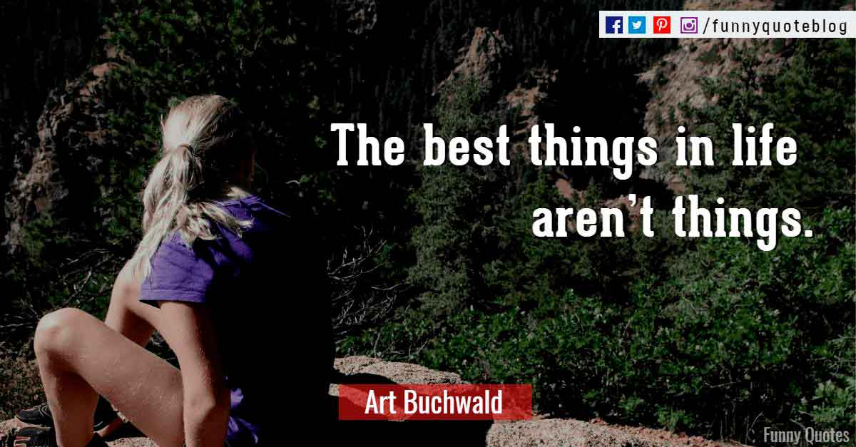 The best things in life aren't things. ― Art Buchwald Quote