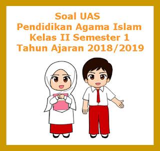 Contoh Soal UAS PAI (Pendidikan Agama Islam) Kelas 2 Semester 1 Tahun 2018
