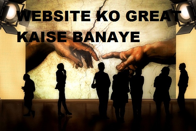 Website (Blog) Ko Great Kaise Banaye Taki Har Visitor Aapki Site Ka Fan Ho Jaye