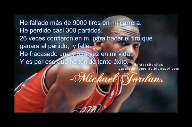 He fallado más de 9000 tiros en mi carrera. He perdido casi 300 partidos. 26 veces confiaron en mí para hacer el tiro que ganara el partido, y fallé. He fracasado una y otra vez en mi vida. Y es por eso que he tenido tanto éxito.  -Michael Jordan