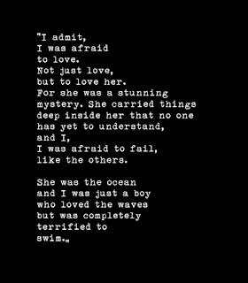 I admit,I was afraid to love. Not just love, but to love her. For she was a stunning mystery. She carried things deep inside her that no one has yet to understand, and I, I was afraid to fail,like the others.She was the ocean and I was just a boy who loved the waves but was completely terrified to swim