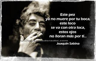 """""""Este pez ya no muere por tu boca, este loco se va con otra loca, estos ojos no lloran más por ti."""" Joaquín Sabina - Nos sobran los motivos"""