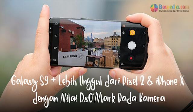 Galaxy S9 + Lebih Unggul dari Pixel 2 & iPhone X dengan Nilai DxOMark Pada Kamera