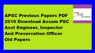 APSC Previous Papers PDF 2016 Download Assam PSC Asst Engineer, Inspector And Preservation Officer Old Papers