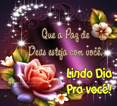 Que a Paz de Deus esteja com você. Lindo Dia pra você!
