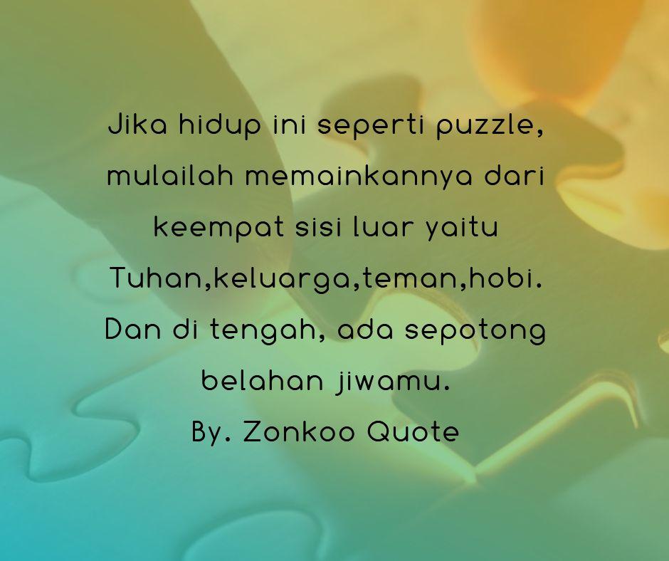 Jika hidup ini seperti puzzle, mulailah memainkannya dari keempat sisi luar yaitu Tuhan,keluarga,teman,hobi.Dan di tengah, ada sepotong belahan jiwamu.