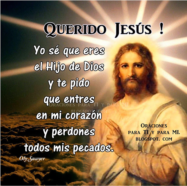 Yo sé que eres el Hijo de Dios y te pido que entres en mi corazón y perdones todos mis pecados.