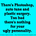 There's Photoshop, auto tune and plastic surgery. Too bad there's nothing for your ugly personality.