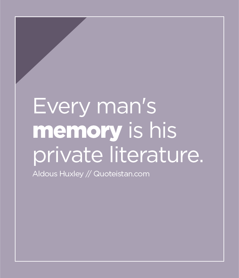 Every man's memory is his private literature.