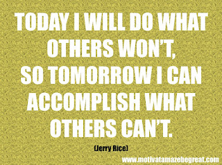 "Featured in our checklist of 46 Powerful Quotes For Entrepreneurs To Get Motivated: ""Today I will do what others won't, so tomorrow I can accomplish what others can't."" -Jerry Rice"