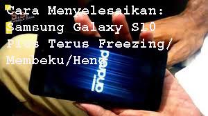 Cara Menyelesaikan Masalah Samsung Galaxy S10 Plus Terus Freezing/Membeku/Heng