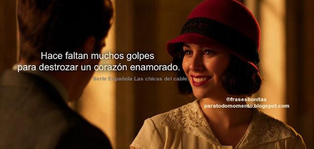 Hace faltan muchos golpes para destrozar un corazón enamorado.  Serie Española Las chicas del cable.