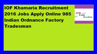 IOF Khamaria Recruitment 2016 Jobs Apply Online 985 Indian Ordnance Factory Tradesman