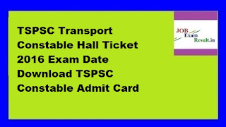 TSPSC Transport Constable Hall Ticket 2016 Exam Date Download TSPSC Constable Admit Card