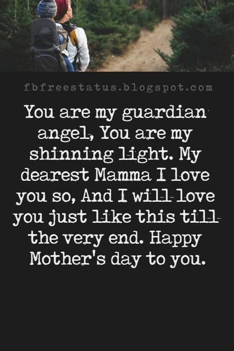 good-mothers day messages, You are my guardian angel, You are my shinning light. My dearest Mamma I love you so, And I will love you just like this till the very end. Happy Mother's day to you.