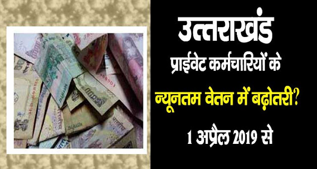 Minimum Wages in Uttarakhand April 2019 Notification कितना होगा