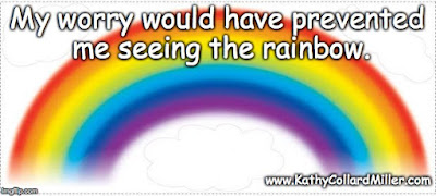 My Worry Would Have Prevented Me Seeing the Rainbow