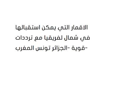 الاقمار التي يمكن استقبالها في شمال لفريقيا مع ترددات قوية -الجزائر تونس المغرب-