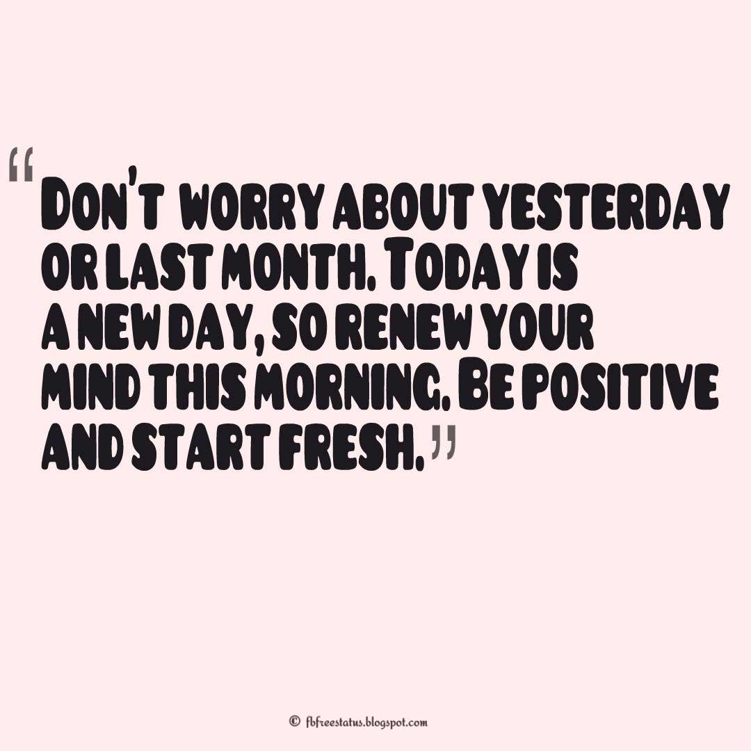 """Don't  worry about yesterday or last month. Today is a new day, so renew your mind this morning. Be positive and start fresh, Sunday Quotes"