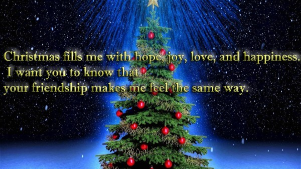 Christmas Fills Me With Hope, Joy, Love, And Happiness. I Want You To Know  That Your Friendship Makes Me Feel The Same Way.