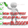 How to List the Post Titles of all POSTS from your Blogger/Blogspot Blog | Blogger Addict