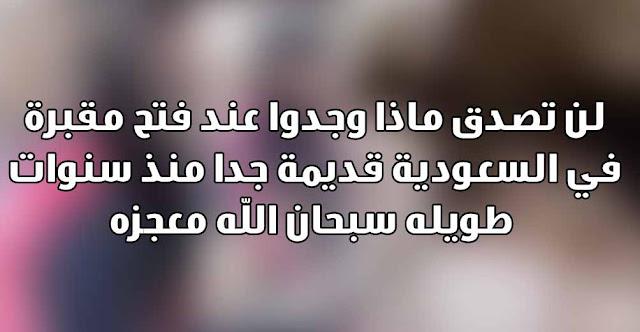 لن تصدق ماذا وجدوا عند فتح مقبرة في السعودية قديمة جدا منذ سنوات طويله سبحان الله معجزه