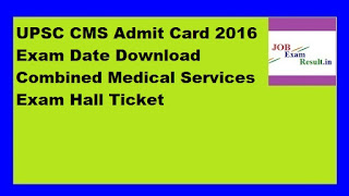 UPSC CMS Admit Card 2016 Exam Date Download Combined Medical Services Exam Hall Ticket