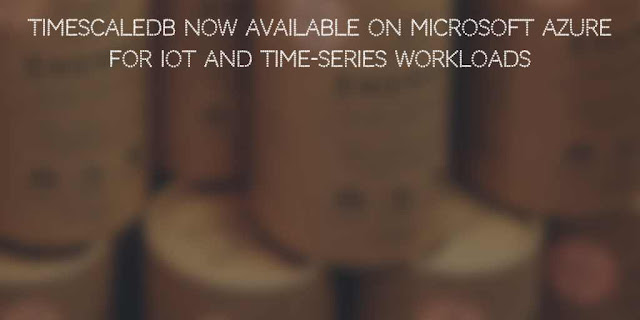 TimescaleDB Now available on Microsoft Azure for IoT and Time-Series Workloads