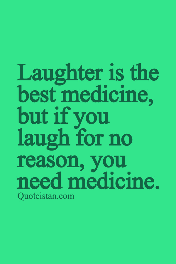 Laughter Is The Best Medicine But If You Laugh For No Reason You