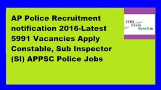 AP Police Recruitment notification 2016-Latest 5991 Vacancies Apply Constable, Sub Inspector (SI) APPSC Police Jobs