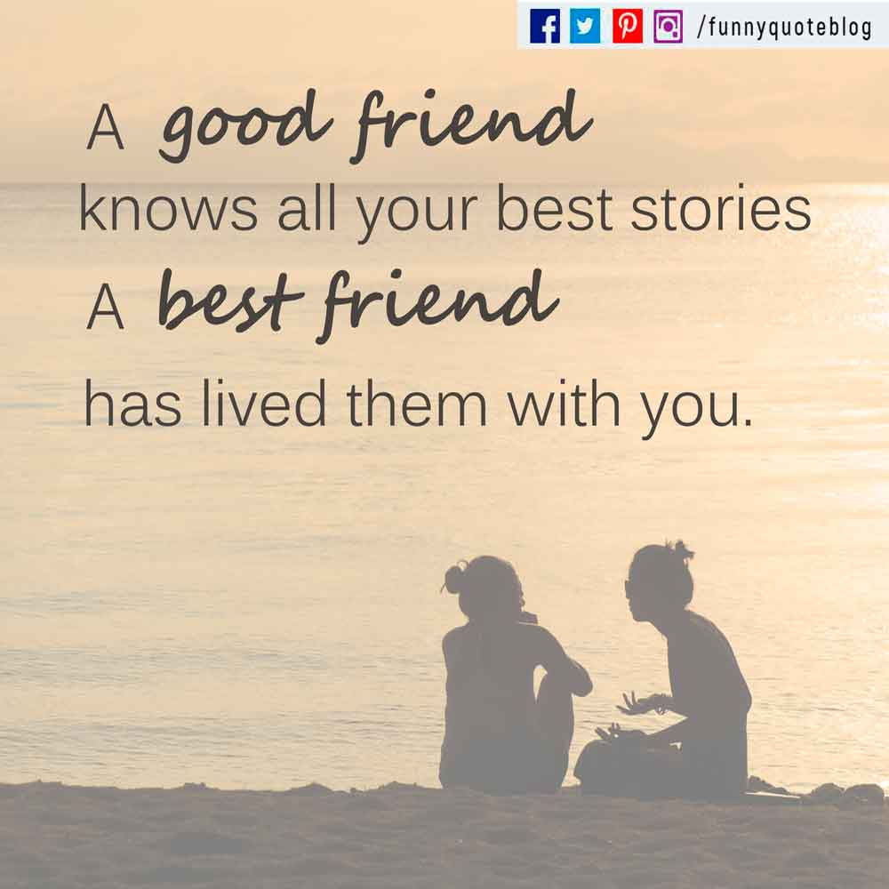 A good friend knows your best stories. A best friend has lived them with you.